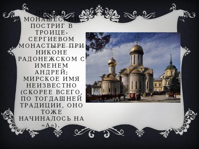 Принял монашеский постриг в Троице-Сергиевом монастыре при Никоне Радонежском с именем Андрей; мирское имя неизвестно (скорее всего, по тогдашней традиции, оно тоже начиналось на «А»).