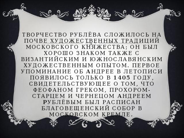 Творчество Рублёва сложилось на почве художественных традиций Московского княжества; он был хорошо знаком также с византийским и южнославянским художественным опытом. Первое упоминание об А ндрее в летописи появилось только в 1405 году, свидетельствующее о том, что Феофаном Греком, Прохором-старцем и чернецом А ндреем Р ублёвым был расписан Благовещенский собор в Московском кремле.