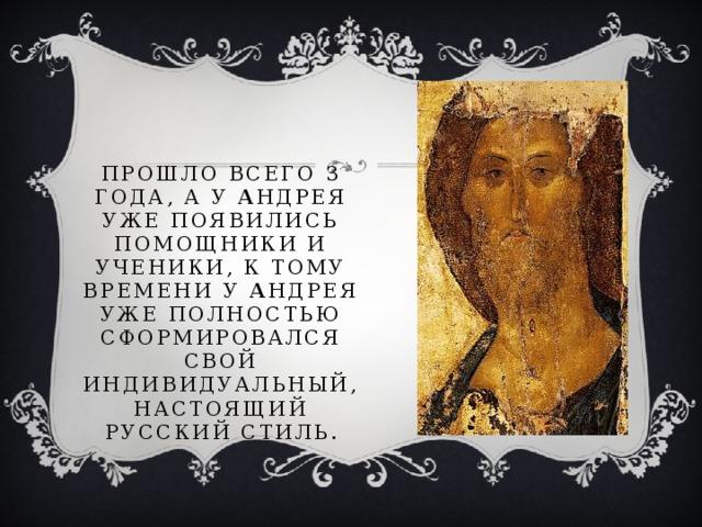 Прошло всего 3 года, а у А ндрея уже появились помощники и ученики, к тому времени у А ндрея уже полностью сформировался свой индивидуальный, настоящий русский стиль.
