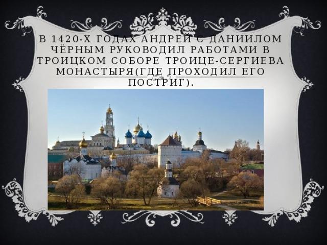 В 1420-х годах Андрей с Даниилом Чёрным руководил работами в Троицком соборе Троице-Сергиева монастыря(где проходил его постриг).