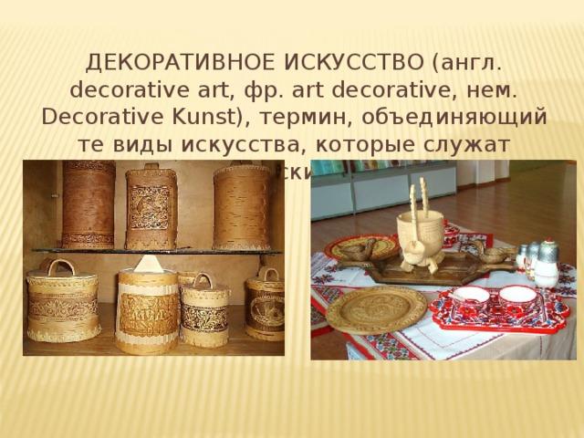 ДЕКОРАТИВНОЕ ИСКУССТВО (англ. decorative art, фр. art decorative, нем. Decorative Kunst), термин, объединяющий те виды искусства, которые служат практическим целям,