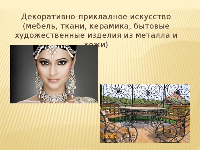 Декоративно-прикладное искусство (мебель, ткани, керамика, бытовые художественные изделия из металла и кожи)