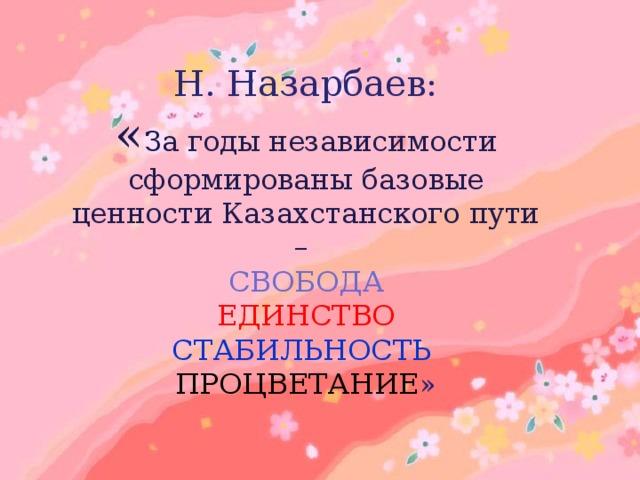 Н. Назарбаев:  « За годы независимости сформированы базовые ценности Казахстанского пути – СВОБОДА ЕДИНСТВО СТАБИЛЬНОСТЬ  ПРОЦВЕТАНИЕ »