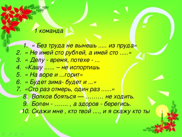 1 команда   1. « Без труда не вынешь ..... из пруда»   2. « Не имей сто рублей, а имей сто .....»  3. « Делу - время, потехе - ...  4. «Кашу ...... – не испортишь   5. « На воре и ...горит»  6. « Будет зима- будет и ...»   7. «Сто раз отмерь, один раз ......»  8. Волков бояться — ……… не ходить.  9. Болен - ……. , а здоров - берегись.  10. Скажи мне , кто твой ...., и я скажу кто ты