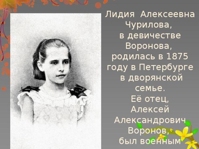 Лидия Алексеевна Чурилова, вдевичестве Воронова, родилась в1875 году вПетербурге в дворянской семье.  Её отец, Алексей Александрович Воронов, был военным инженером