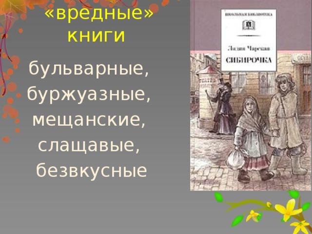 «вредные» книги бульварные, буржуазные, мещанские, слащавые, безвкусные После 1917 года переживания гимназисток начали клеймить водин голос: бульварные,буржуазные,мещанские,слащавые ибезвкусные. Даеще крестики,благословения имолитвы через страницу! А в 1917 году, с приходом Советской власти ее перестали печатать, не простив писательнице ее дворянского происхождения и буржуазно-мещанских взглядов. Позже«вредные» книги изымут иизбиблиотек: уупрямых подростков по‑прежнему наних спрос. Непомогли нистатьи, нилитературные суды,нишкольные обсуждения. С 1925 по 1929 год ей с большим трудом удалось опубликовать 4 маленькие книжки для детей под псевдонимом Н. Иванова. Ее произведения были изъяты из библиотек и уничтожены.