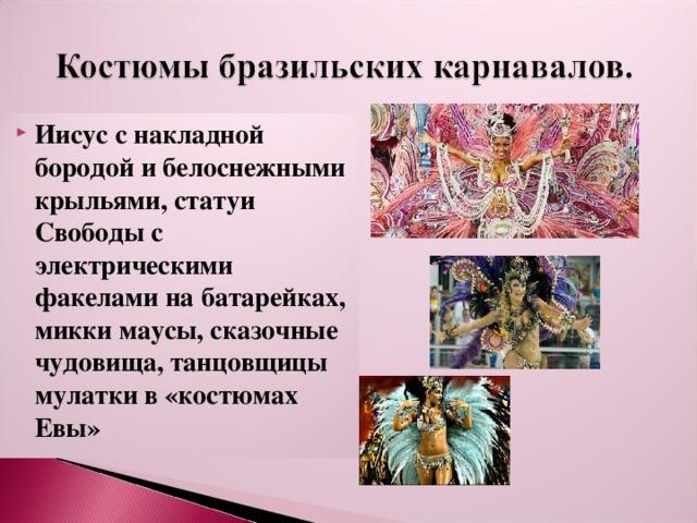 Иисус с накладной бородой и белоснежными крыльями, статуи Свободы с электрическими факелами на батарейках, микки маусы, сказочные чудовища, танцовщицы мулатки в «костюмах Евы»