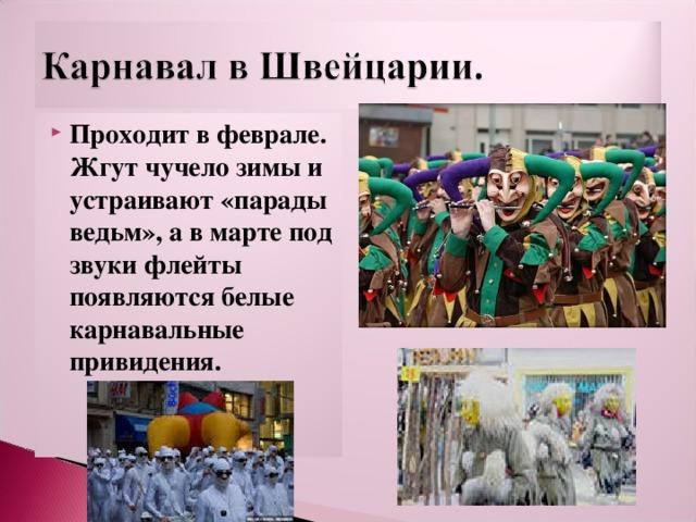 Проходит в феврале. Жгут чучело зимы и устраивают «парады ведьм», а в марте под звуки флейты появляются белые карнавальные привидения.