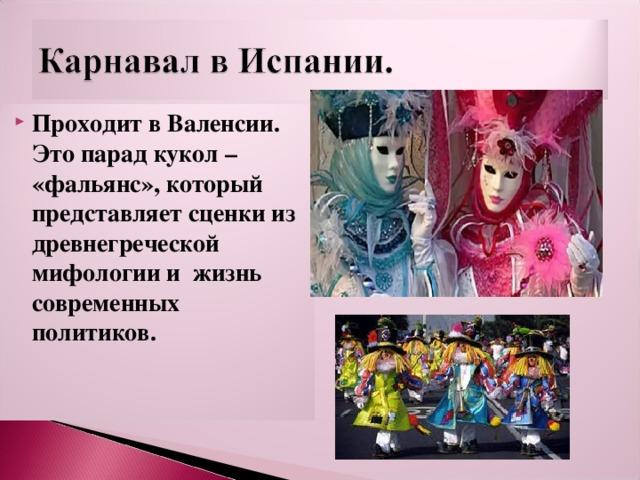 Проходит в Валенсии. Это парад кукол – «фальянс», который представляет сценки из древнегреческой мифологии и жизнь современных политиков.