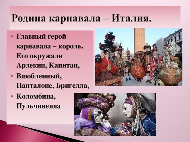 Главный герой карнавала – король. Его окружали Арлекин, Капитан, Влюбленный, Панталоне, Бригелла, Коломбина, Пульчинелла