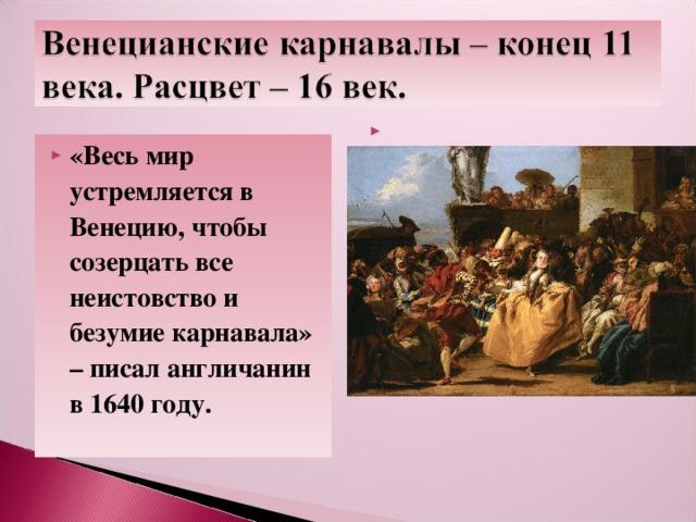 «Весь мир устремляется в Венецию, чтобы созерцать все неистовство и безумие карнавала» – писал англичанин в 1640 году.