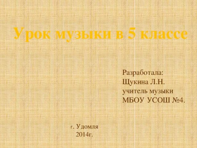 Урок музыки в 5 классе Разработала: Щукина Л.Н. учитель музыки МБОУ УСОШ №4. г . Удомля 2014г.