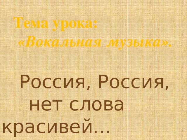 Тема урока:  «Вокальная музыка».  Россия, Россия,    нет слова красивей…
