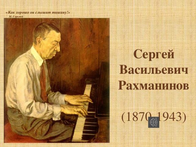 «Как хорошо он слышит тишину!»       М. Горький   Сергей Васильевич Рахманинов  (1870-1943)