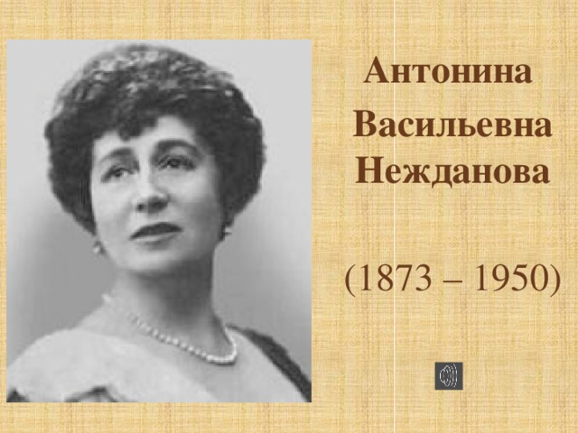 Антонина Васильевна Нежданова (1873 – 1950)
