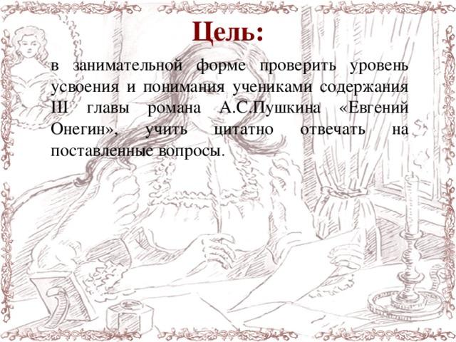 Цель: в занимательной форме проверить уровень усвоения и понимания учениками содержания III главы романа А.С.Пушкина «Евгений Онегин», учить цитатно отвечать на поставленные вопросы .