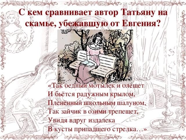 С кем сравнивает автор Татьяну на скамье, убежавшую от Евгения? «Так бедный мотылёк и блещет И бьётся радужным крылом, Пленённый школьным шалуном, Так зайчик в озими трепещет, Увидя вдруг издалека В кусты припадшего стрелка…»