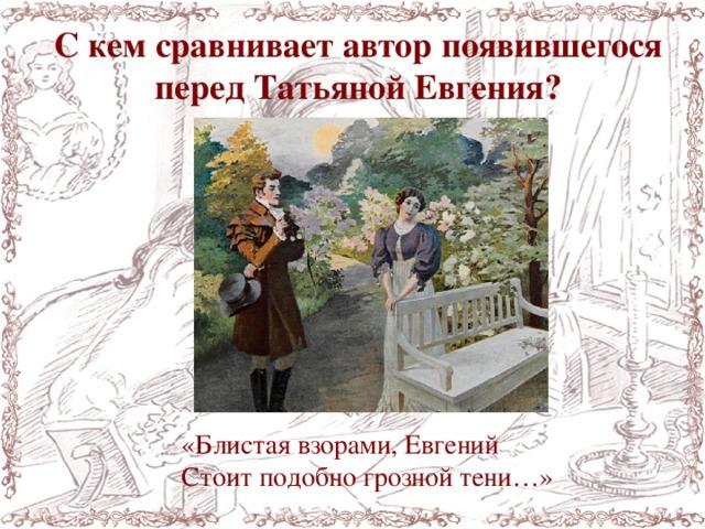 С кем сравнивает автор появившегося перед Татьяной Евгения? «Блистая взорами, Евгений Стоитподобногрознойтени…»