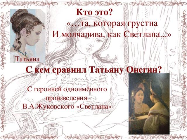 Кто это? «…та, которая грустна И молчалива, как Светлана...» Татьяна С кем сравнил Татьяну Онегин? С героиней одноимённого произведения В.А.Жуковского «Светлана»