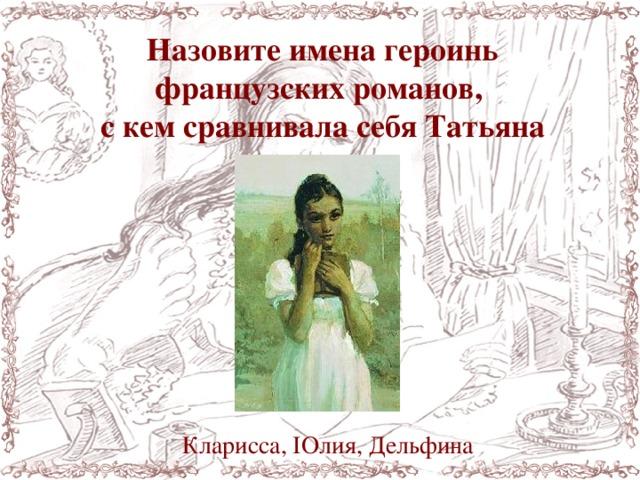 Назовите имена героинь французских романов, с кем сравнивала себя Татьяна Кларисса, IОлия, Дельфина