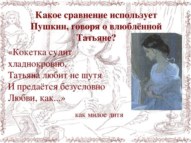 Какое сравнение использует Пушкин, говоря о влюблённой Татьяне? «Кокетка судит хладнокровно, Татьяналюбитнешутя И предаётся безусловно Любви, как...» как милое дитя