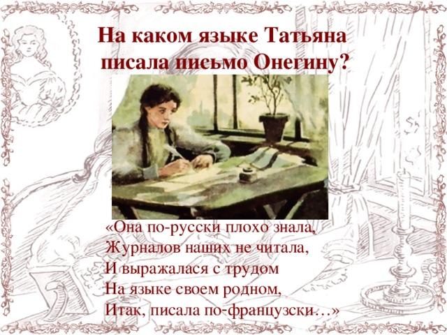 На каком языке Татьяна писала письмо Онегину? «Онапо-русскиплохознала, Журналов наших не читала, И выражалася с трудом На языке своем родном, Итак,писалапо‑французски…»