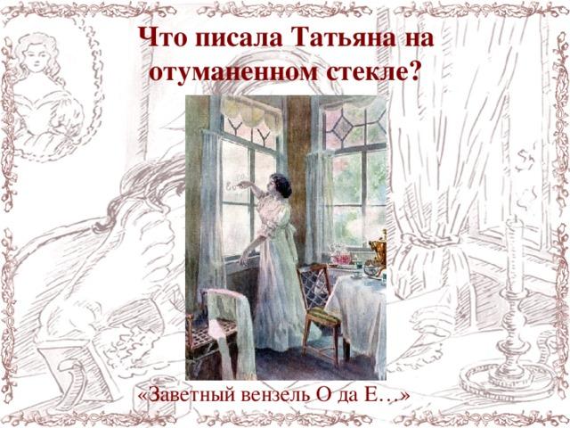Что писала Татьяна на отуманенном стекле? «Заветный вензель О да Е…»