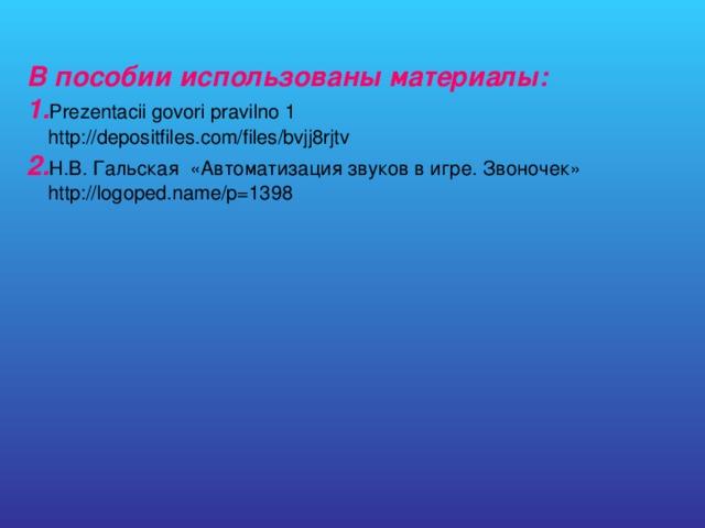 В пособии использованы материалы:  1. Prezentacii govori pravilno 1  http://depositfiles.com/files/bvjj8rjtv  2. Н.В. Гальская «Автоматизация звуков в игре. Звоночек»  http://logoped.name/p=1398