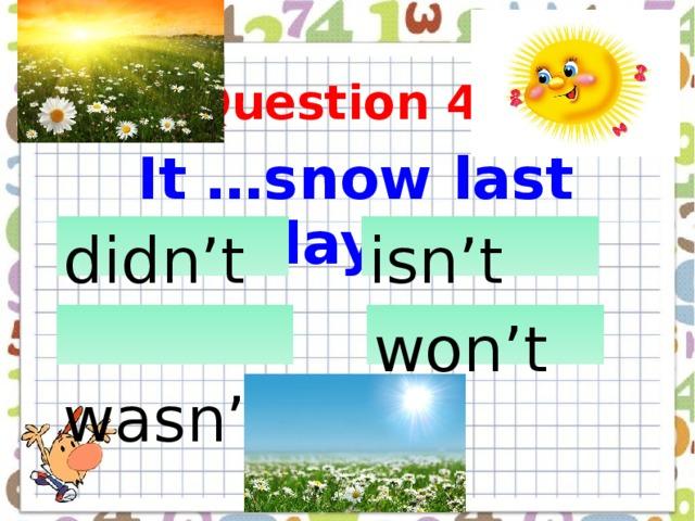 Question 4  It …snow last Sunday didn't  isn't Слайд 9  wasn't  won't