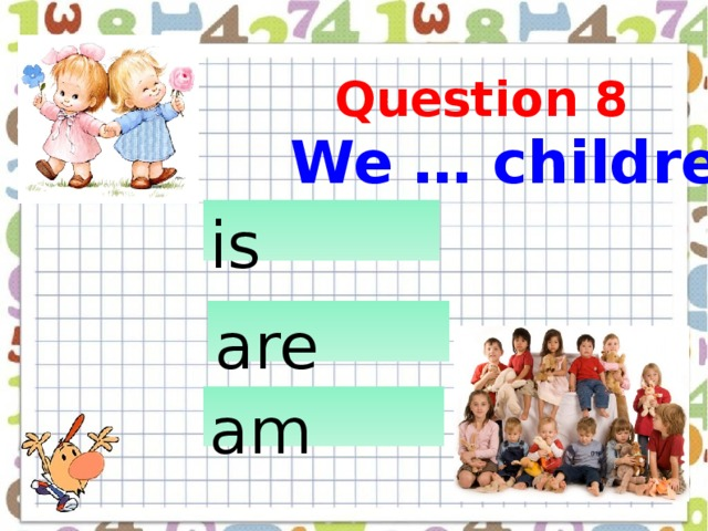 We … children  Question 8 is  are  am