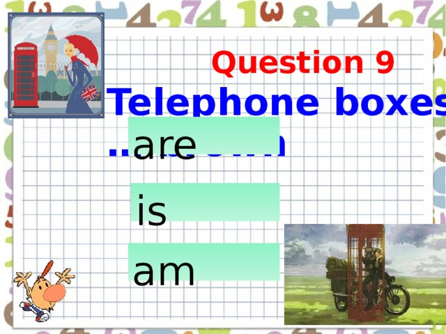 Telephone boxes … brown  Question 9 are  is  am