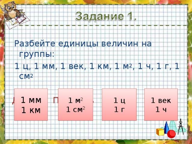 Разбейте единицы величин на группы:  1 ц, 1 мм, 1 век, 1 км, 1 м 2 , 1 ч, 1 г, 1 см 2 Длина  Площадь  Масса  Время 1 мм 1 км 1 м 2 1 см 2 1 ц 1 г 1 век 1 ч