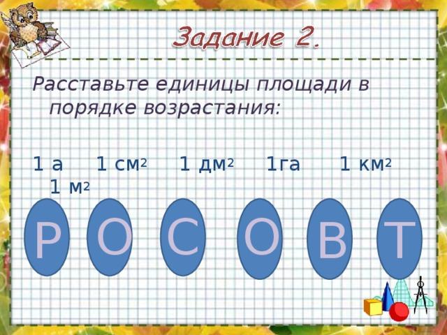 Расставьте единицы площади в порядке возрастания:  1 а  1 см 2 1 дм 2 1га 1 км 2  1 м 2 О С О Т Р В
