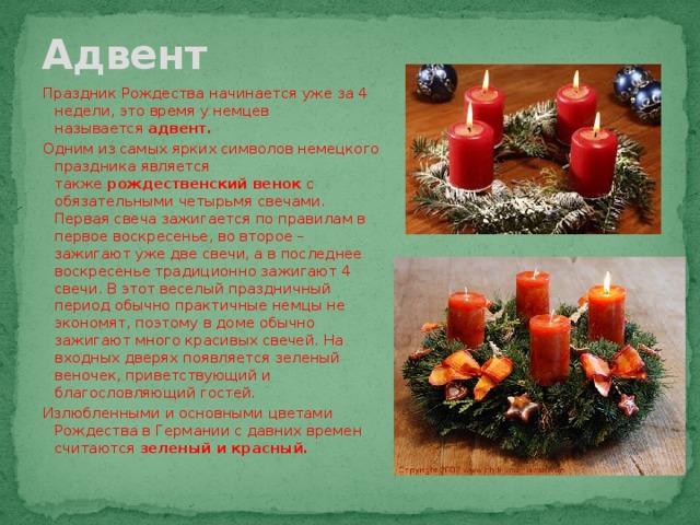Адвент Праздник Рождества начинается уже за 4 недели, это время у немцев называется адвент. Одним из самых ярких символов немецкого праздника является также рождественский венок с обязательными четырьмя свечами. Первая свеча зажигается по правилам в первое воскресенье, во второе – зажигают уже две свечи, а в последнее воскресенье традиционно зажигают 4 свечи. В этот веселый праздничный период обычно практичные немцы не экономят, поэтому в доме обычно зажигают много красивых свечей. На входных дверях появляется зеленый веночек, приветствующий и благословляющий гостей. Излюбленными и основными цветами Рождества в Германии с давних времен считаются зеленый и красный.