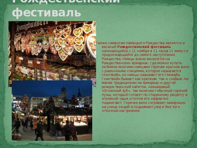 Рождественский фестиваль Также символом Немецкого Рождества является и веселый Рождественский фестиваль начинающийся с 11 ноября в 11 часов 11 минут и продолжающийся до самого наступления Рождества. Немцы вовсю веселятся на Рождественских ярмарках, где можно купить любимое многими немцами горячее красное вино с различными специями, которое называется глинтвейн, но немцы называют его глювайн. Глинтвейн бывает как крепким, так и слабым. Не менее традиционен на ярмарках и другой рождественский напиток, называемый «Огненный зуб», так величают обычный горячий пунш, который готовят по старинному рецепту в огромной чаше и потом его эффектно поджигают. Горячее вино согревает замерзших на улице людей и поднимает уже и без того отличное настроение.