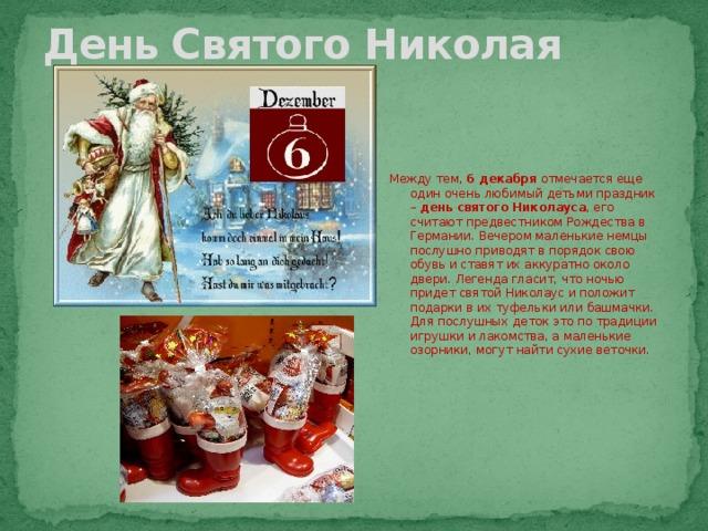 День Святого Николая Между тем, 6 декабря отмечается еще один очень любимый детьми праздник – день святого Николауса , его считают предвестником Рождества в Германии. Вечером маленькие немцы послушно приводят в порядок свою обувь и ставят их аккуратно около двери. Легенда гласит, что ночью придет святой Николаус и положит подарки в их туфельки или башмачки. Для послушных деток это по традиции игрушки и лакомства, а маленькие озорники, могут найти сухие веточки.