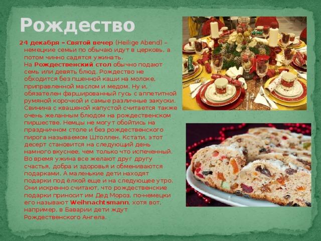Рождество 24 декабря – Святой вечер (Heilige Abend) – немецкие семьи по обычаю идут в церковь, а потом чинно садятся ужинать. На Рождественский стол обычно подают семь или девять блюд. Рождество не обходится без пшенной каши на молоке, приправленной маслом и медом. Ну и, обязателен фаршированный гусь с аппетитной румяной корочкой и самые различные закуски. Свинина с квашеной капустой считается также очень желанным блюдом на рождественском пиршестве. Немцы не могут обойтись на праздничном столе и без рождественского пирога называемом Штоллен. Кстати, этот десерт становится на следующий день намного вкуснее, чем только что испеченный. Во время ужина все желают друг другу счастья, добра и здоровья и обмениваются подарками. А маленькие дети находят подарки под ёлкой еще и на следующее утро. Они искренно считают, что рождественские подарки приносит им Дед Мороз,по-немецки его называют Weihnachtsmann , хотя вот, например, в Баварии дети ждут Рождественского Ангела.