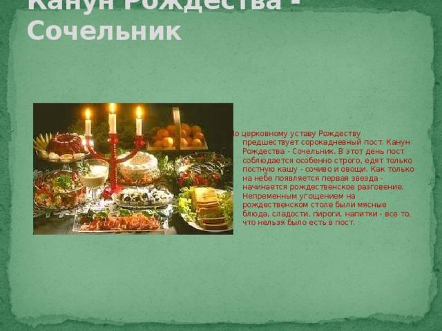 Канун Рождества - Сочельник По церковному уставу Рождеству предшествует сорокадневный пост.Канун Рождества - Сочельник.В этот день пост соблюдается особенно строго, едят только постную кашу - сочиво и овощи.Как только на небе появляется первая звезда - начинается рождественское разговение. Непременным угощением на рождественском столе были мясные блюда, сладости, пироги, напитки - все то, что нельзя было есть в пост.