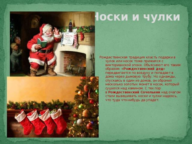Носки и чулки Рождественская традиция класть подарки в чулок или носок тоже прижился с викторианской эпохи. Объясняют его таким образом: «Рождественский дед» передвигается по воздуху и попадает в дома через дымовую трубу. Но однажды, спускаясь в один из домов, он обронил несколько золотых монет в носок, который сушился над камином. С тех пор в Рождественский Сочельник над очагом стали вывешивать носки и чулки надеясь, что туда что-нибудь да упадет.