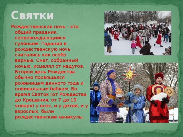 Святки Рождественская ночь- это общий праздник, сопровождающийся гуляньем.Гадания в рождественскую ночь считались как особо верные.Снег, собранный ночью, исцелял от недугов. Второй день Рождества обычно посвящался роженицам данного года и повивальным бабкам. Во время Святок (от Рождества до Крещения, от 7 до 19 января) у всех, и у детей, и у взрослых, были рождественские каникулы.