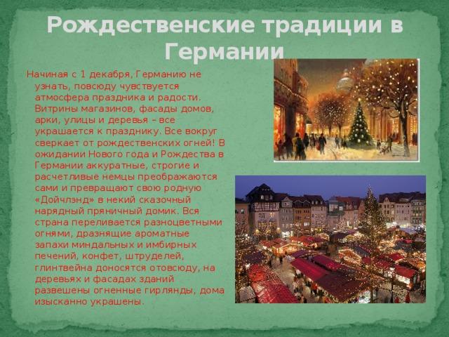 Рождественские традиции в Германии Начиная с 1 декабря, Германию не узнать, повсюду чувствуется атмосфера праздника и радости. Витрины магазинов, фасады домов, арки, улицы и деревья – все украшается к празднику. Все вокруг сверкает от рождественских огней! В ожидании Нового года и Рождества в Германии аккуратные, строгие и расчетливые немцы преображаются сами и превращают свою родную «Дойчлэнд» в некий сказочный нарядный пряничный домик. Вся страна переливается разноцветными огнями, дразнящие ароматные запахи миндальных и имбирных печений, конфет, штруделей, глинтвейна доносятся отовсюду, на деревьях и фасадах зданий развешены огненные гирлянды, дома изысканно украшены.