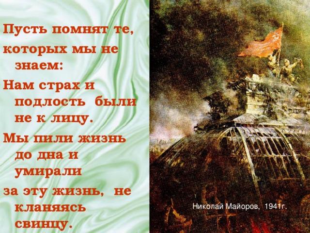 Пусть помнят те, которых мы не знаем: Нам страх и подлость были не к лицу. Мы пили жизнь до дна и умирали за эту жизнь, не кланяясь свинцу. Николай Майоров, 1941г.