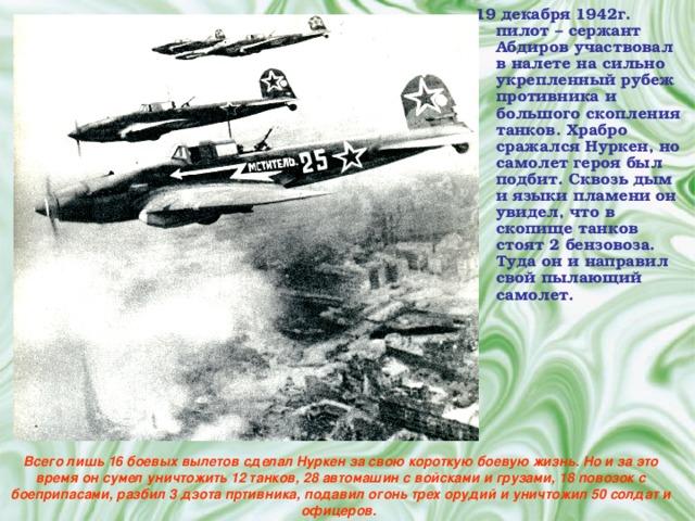 19 декабря 1942г. пилот – сержант Абдиров участвовал в налете на сильно укрепленный рубеж противника и большого скопления танков. Храбро сражался Нуркен, но самолет героя был подбит. Сквозь дым и языки пламени он увидел, что в скопище танков стоят 2 бензовоза. Туда он и направил свой пылающий самолет.  Всего лишь 16 боевых вылетов сделал Нуркен за свою короткую боевую жизнь. Но и за это время он сумел уничтожить 12 танков, 28 автомашин с войсками и грузами, 18 повозок с боеприпасами, разбил 3 дзота пртивника, подавил огонь трех орудий и уничтожил 50 солдат и офицеров.