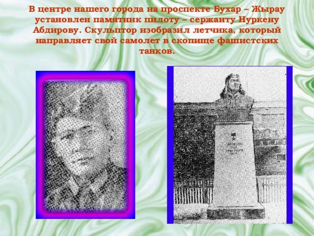 В центре нашего города на проспекте Бухар – Жырау установлен памятник пилоту – сержанту Нуркену Абдирову. Скульптор изобразил летчика, который направляет свой самолет в скопище фашистских танков.