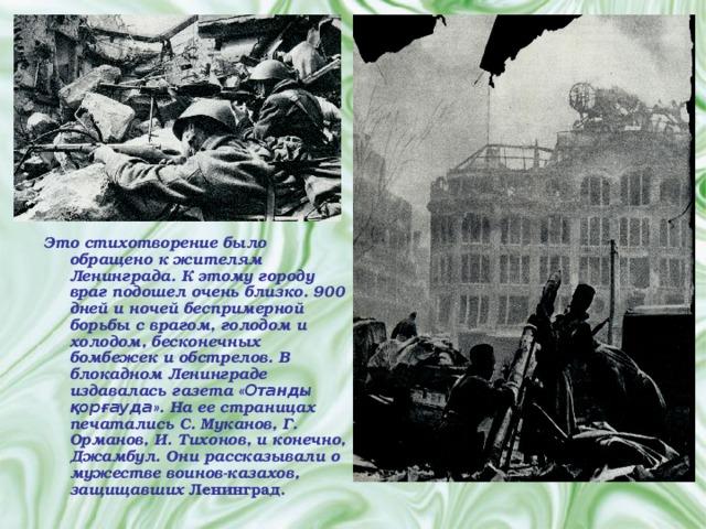 Это стихотворение было обращено к жителям Ленинграда. К этому городу враг подошел очень близко. 900 дней и ночей беспримерной борьбы с врагом, голодом и холодом, бесконечных бомбежек и обстрелов. В блокадном Ленинграде издавалась газета « Отанды қорғауда ».  На ее страницах печатались С. Муканов, Г. Орманов, И. Тихонов, и конечно, Джамбул. Они рассказывали о мужестве воинов-казахов, защищавших Ленинград.