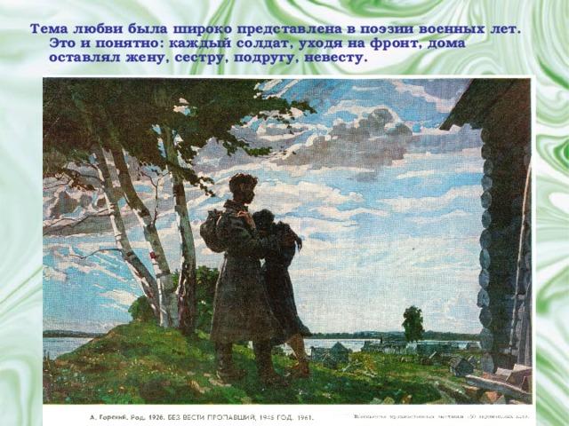 Тема любви была широко представлена в поэзии военных лет. Это и понятно: каждый солдат, уходя на фронт, дома оставлял жену, сестру, подругу, невесту.