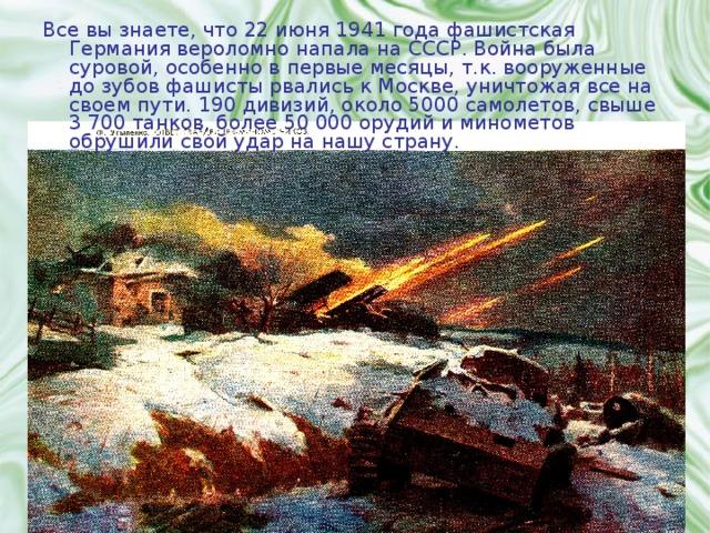 Все вы знаете, что 22 июня 1941 года фашистская Германия вероломно напала на СССР. Война была суровой, особенно в первые месяцы, т.к. вооруженные до зубов фашисты рвались к Москве, уничтожая все на своем пути. 190 дивизий, около 5000 самолетов, свыше 3700 танков, более 50000 орудий и минометов обрушили свой удар на нашу страну.