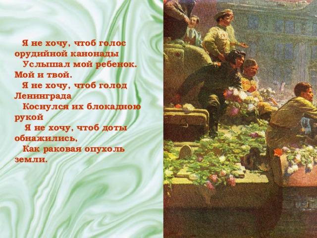 Я не хочу, чтоб голос орудийной канонады Услышал мой ребенок. Мой и твой. Я не хочу, чтоб голод Ленинграда Коснулся их блокадною рукой  Я не хочу, чтоб доты обнажились, Как раковая опухоль земли.