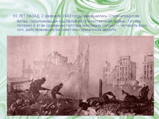 65 ЛЕТ НАЗАД,  2 февраля 1943 года, завершилась Сталинградская битва, переломившая ход Великой Отечественной войны. Гитлер потерял в этом сражении полтора миллиона солдат — четверть всех сил, действовавших на советско-германском фронте.