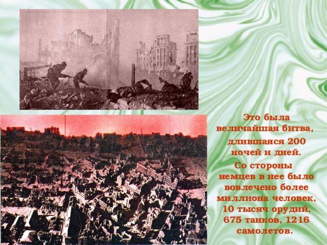 Это была величайшая битва, длившаяся 200 ночей и дней.  Со стороны немцев в нее было вовлечено более миллиона человек, 10 тысяч орудий, 675 танков, 1216 самолетов.